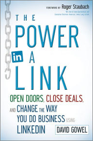The Power in a Link: Open Doors, Close Deals, and Change the Way You Do Business Using LinkedIn - Dave Gowel