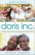 Doris Inc.: A Business Approach to Caring for Your Elderly Parents - Roberts, Shirley