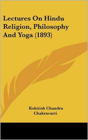 Lectures On Hindu Religion, Philosophy And Yoga (1893) - Kshitish Chandra Chakravarti