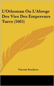 L'Othoman Ou L'Abrege Des Vies Des Empereurs Turcs (1665) - Vincent Stochove