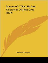 Memoir Of The Life And Character Of John Gray (1839) - Theodore Compton