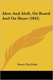 Alow And Aloft, On Board And On Shore (1842) - Henry Clay Frink
