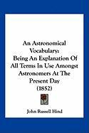 An Astronomical Vocabulary: Being an Explanation of All Terms in Use Amongst Astronomers at the Present Day (1852)