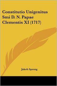 Constitutio Unigenitus Smi D.N. Papae Clementis Xi (1717) - Jakob Spreng