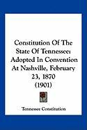 Constitution of the State of Tennessee: Adopted in Convention at Nashville, February 23, 1870 (1901)