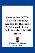 Constitution of the State of Wyoming: Adopted by the People at a General Election Held November 5th, 1889 (1889)
