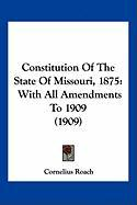 Constitution of the State of Missouri, 1875: With All Amendments to 1909 (1909)