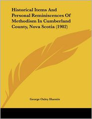 Historical Items And Personal Reminiscences Of Methodism In Cumberland County, Nova Scotia (1902) - George Oxley Huestis