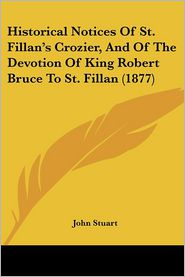 Historical Notices Of St. Fillan's Crozier, And Of The Devotion Of King Robert Bruce To St. Fillan (1877) - John Stuart