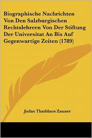 Biographische Nachrichten Von Den Salzburgischen Rechtslehrern Von Der Stiftung Der Universitat An Bis Auf Gegenwartige Zeiten (1789) - Judas Thaddaus Zauner
