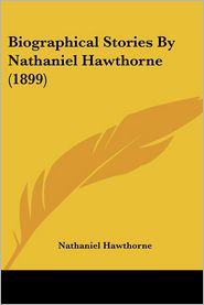Biographical Stories By Nathaniel Hawthorne (1899) - Nathaniel Hawthorne