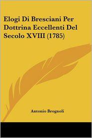 Elogi Di Bresciani Per Dottrina Eccellenti Del Secolo Xviii (1785) - Antonio Brognoli