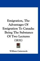 Emigration, the Advantages of Emigration to Canada: Being the Substance of Two Lectures (1831)
