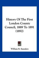 History of the First London County Council, 1889 to 1891 (1892)