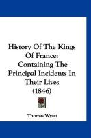 History of the Kings of France: Containing the Principal Incidents in Their Lives (1846)