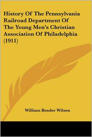 History Of The Pennsylvania Railroad Department Of The Young Men's Christian Association Of Philadelphia (1911) - William Bender Wilson