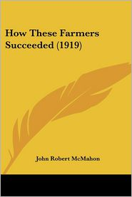 How These Farmers Succeeded (1919) - John Robert Mcmahon (Editor)