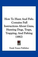 How to Hunt and Fish: Contains Full Instructions about Guns, Hunting Dogs, Traps, Trapping, and Fishing (1882)