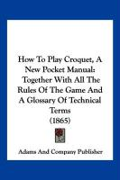 How to Play Croquet, a New Pocket Manual: Together with All the Rules of the Game and a Glossary of Technical Terms (1865)