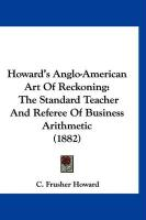 Howard's Anglo-American Art of Reckoning: The Standard Teacher and Referee of Business Arithmetic (1882)