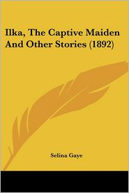 Ilka, The Captive Maiden And Other Stories (1892) - Selina Gaye