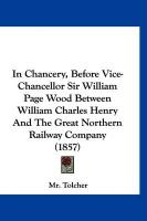 In Chancery, Before Vice-Chancellor Sir William Page Wood Between William Charles Henry and the Great Northern Railway Company (1857)