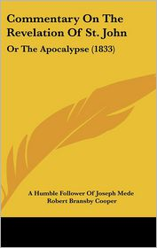 Commentary On The Revelation Of St. John - A Humble Follower Of Joseph Mede, Robert Bransby Cooper