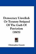 Democracy Unveiled: Or Tyranny Stripped of the Garb of Patriotism (1805)