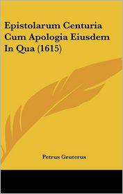 Epistolarum Centuria Cum Apologia Eiusdem In Qua (1615) - Petrus Gruterus