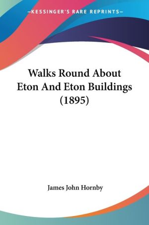 Walks Round About Eton And Eton Buildings (1895) - James John Hornby