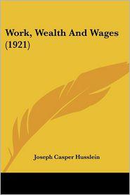 Work, Wealth And Wages (1921) - Joseph Casper Husslein