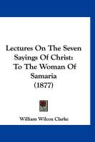 Lectures on the Seven Sayings of Christ: To the Woman of Samaria (1877)
