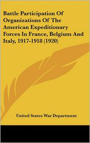 Battle Participation Of Organizations Of The American Expeditionary Forces In France, Belgium And Italy, 1917-1918 (1920) - United States War Department
