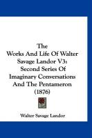 The Works and Life of Walter Savage Landor V3: Second Series of Imaginary Conversations and the Pentameron (1876)
