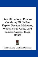 Lives of Eminent Persons: Consisting of Galileo, Kepler, Newton, Mahomet, Wolsey, Sir E. Coke, Lord Somers, Caxton, Blake (1833)