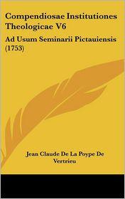 Compendiosae Institutiones Theologicae V6 - Jean Claude De La Poype De Vertrieu