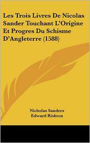 Les Trois Livres De Nicolas Sander Touchant L'Origine Et Progres Du Schisme D'Angleterre (1588) - Nicholas Sanders