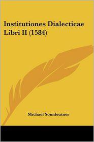 Institutiones Dialecticae Libri Ii (1584) - Michael Sonnleutner