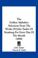 The Golden Alphabet: Selections from the Works of John Tauler of Strasburg for Every Day of the Month (1898)