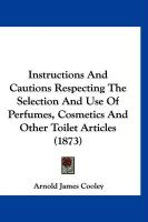 Instructions and Cautions Respecting the Selection and Use of Perfumes, Cosmetics and Other Toilet Articles (1873)
