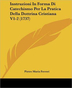 Instruzioni In Forma Di Catechismo Per La Pratica Della Dottrina Cristiana V1-2 (1737) - Pietro Maria Ferreri