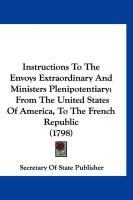 Instructions to the Envoys Extraordinary and Ministers Plenipotentiary: From the United States of America, to the French Republic (1798)