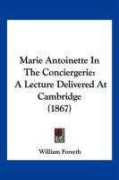 Marie Antoinette in the Conciergerie: A Lecture Delivered at Cambridge (1867)
