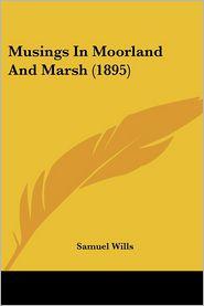 Musings In Moorland And Marsh (1895) - Samuel Wills