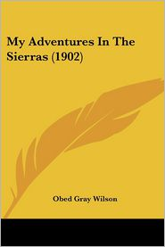 My Adventures In The Sierras (1902) - Obed Gray Wilson