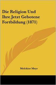 Die Religion Und Ihre Jetzt Gebotene Fortbildung (1871) - Melchior Meyr