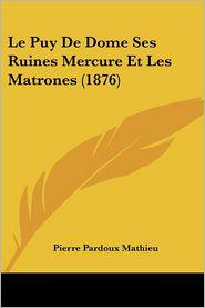 Le Puy De Dome Ses Ruines Mercure Et Les Matrones (1876) - Pierre Pardoux Mathieu