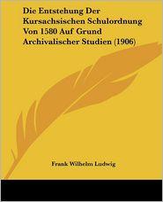 Die Entstehung Der Kursachsischen Schulordnung Von 1580 Auf Grund Archivalischer Studien (1906) - Frank Wilhelm Ludwig