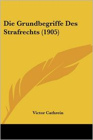 Die Grundbegriffe Des Strafrechts (1905) - Victor Cathrein