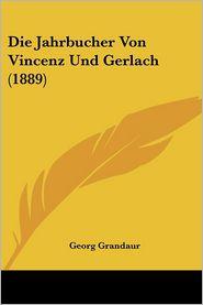 Die Jahrbucher Von Vincenz Und Gerlach (1889) - Georg Grandaur